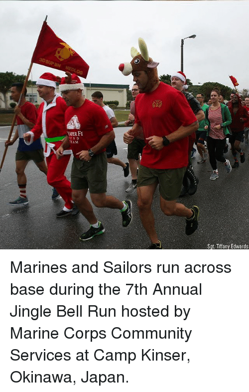 Community, Memes, and Run: BN  EMPER FI  EAM  Sot. Tiffany Edwards Marines and Sailors run across base during the 7th Annual Jingle Bell Run hosted by Marine Corps Community Services at Camp Kinser, Okinawa, Japan.