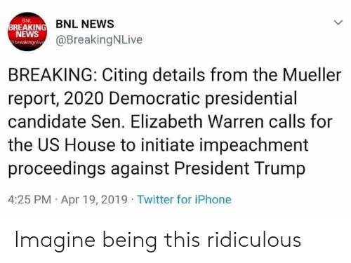 Elizabeth Warren, Iphone, and News: BNL  BREAKING  NEWS  BNL NEWS  @BreakingNLive  BREAKING: Citing details from the Mueller  report, 2020 Democratic presidential  candidate Sen. Elizabeth Warren calls for  the US House to initiate impeachment  proceedings against President Trump  4:25 PM Apr 19, 2019 Twitter for iPhone Imagine being this ridiculous