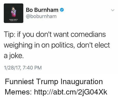 Funniest Trump: Bo Burnham  (a boburnham  Tip: if you don't want comedians  weighing in on politics, don't elect  a joke.  1/28/17, 7:40 PM Funniest Trump Inauguration Memes: http://abt.cm/2jG04Xk