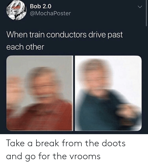 Take A Break: Bob 2.0  @MochaPoster  When train conductors drive past  each other Take a break from the doots and go for the vrooms