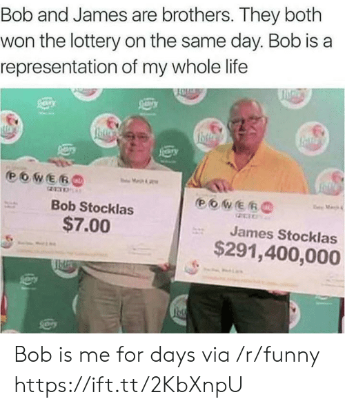 Funny, Life, and Lottery: Bob and James are brothers. They both  won the lottery on the same day. Bob is a  representation of my whole life  Bob Stocklas  $7.00  James Stocklas  $291,400,000 Bob is me for days via /r/funny https://ift.tt/2KbXnpU