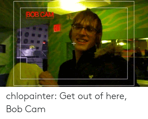 Tumblr, Blog, and Http: BOB CAM chlopainter:  Get out of here, Bob Cam