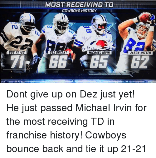 jason witten: BOB HAYES  MOST RECEIVING TO  COWBOYS HISTORY  DEZ BRYANT  MICHAEL IRVIN  JASON WITTEN Dont give up on Dez just yet! He just passed Michael Irvin for the most receiving TD in franchise history! Cowboys bounce back and tie it up 21-21