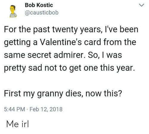 Valentine's Card, Sad, and Irl: Bob Kostic  @causticbob  For the past twenty years, I've been  getting a Valentine's card from the  same secret admirer. So, was  pretty sad not to get one this year.  First my granny dies, now this?  5:44 PM Feb 12, 2018 Me irl