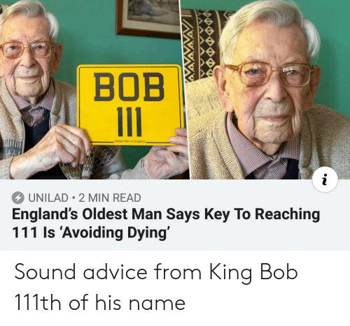 Advice, England, and King: BOB  Oidest Man in England  UNILAD 2 MIN READ  England's Oldest Man Says Key To Reaching  111 ls 'Avoiding Dying' Sound advice from King Bob 111th of his name