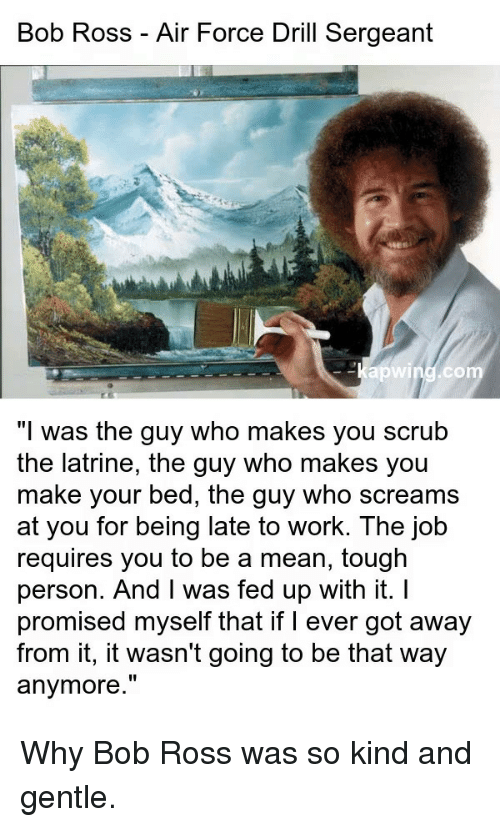 "Work, Air Force, and Bob Ross: Bob Ross - Air Force Drill Sergeant  -Kapwind.co  ""I was the guy who makes you scrub  the latrine, the guy who makes you  make your bed, the guy who screams  at you for being late to work. The job  requires you to be a mean, tough  person. And I was fed up with it. I  promised myself that if I ever got away  from it, it wasn't going to be that way  anymore."" Why Bob Ross was so kind and gentle."