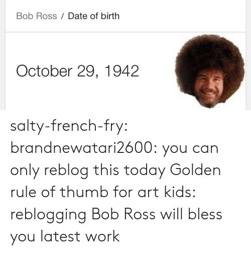 Being salty: Bob Ross Date of birth  October 29, 1942 salty-french-fry:  brandnewatari2600:  you can only reblog this today   Golden rule of thumb for art kids: reblogging Bob Ross will bless you latest work
