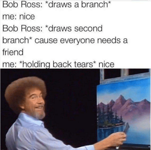 Memes, Bob Ross, and Nice: Bob Ross: *draws a branch  me: nice  Bob Ross: *draws second  branch* cause everyone needs a  friend  me: *holding back tears nice