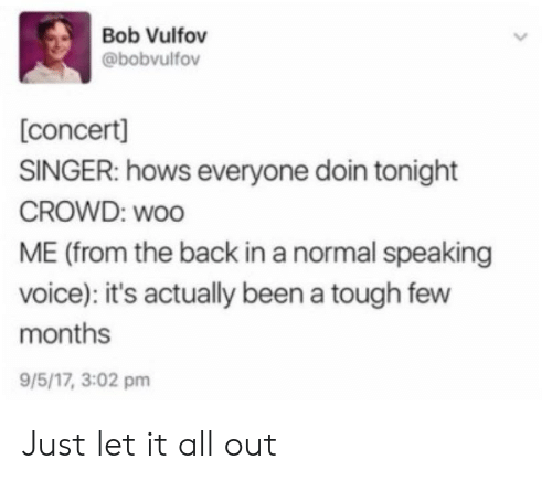 Voice, Tough, and Back: Bob Vulfov  @bobvulfov  concert]  SINGER: hows everyone doin tonight  CROWD: woo  ME (from the back in a normal speaking  voice): it's actually been a tough few  months  9/5/17, 3:02 pm Just let it all out