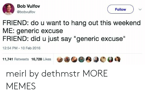 """Dank, Memes, and Target: Bob Vulfov  @bobvulfov  Follow  FRIEND: do u want to hang out this weekend  ME: generic excuse  FRIEND: did u just say """"generic excuse""""  12:54 PM 10 Feb 2016  11,741 Retweets 16,728 Likes meirl by dethmstr MORE MEMES"""