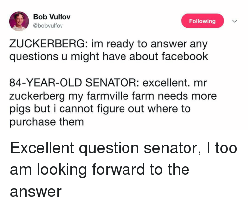 FarmVille, Funny, and Old: Bob Vulfov  @bobvulfov  Following  ZUCKERBERG: im ready to answer any  questions u might have about faceboohk  84-YEAR-OLD SENATOR: excellent. mr  zuckerberg my farmville farm needs more  pigs but i cannot figure out where to  purchase them Excellent question senator, I too am looking forward to the answer