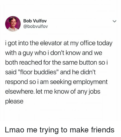 "Friends, Lmao, and Jobs: Bob Vulfov  @bobvulfov  i got into the elevator at my office today  with a guy who i don't know and we  both reached for the same button so i  said ""floor buddies"" and he didn't  respond so i am seeking employment  elsewhere. let me know of any jobs  please Lmao me trying to make friends"