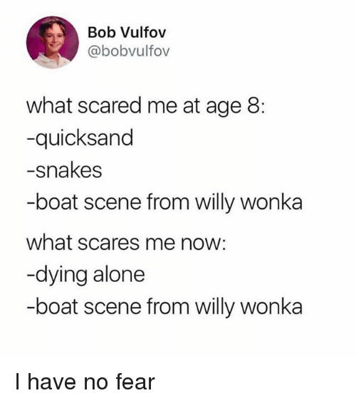 Being Alone, Willy Wonka, and Snakes: Bob Vulfov  @bobvulfov  what scared me at age 8:  -quicksand  -snakes  -boat scene from willy wonka  what scares me now:  -dying alone  -boat scene from willy wonka I have no fear