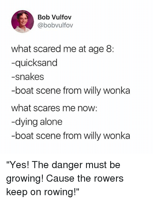 "Rowing: Bob Vulfov  @bobvulfov  what scared me at age 8:  -quicksand  -snakes  -boat scene from willy wonka  what scares me now:  -dying alone  -boat scene from willy wonka ""Yes! The danger must be growing! Cause the rowers keep on rowing!"""
