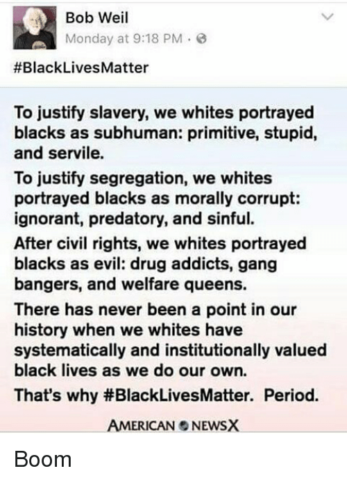 Black Live Matter: Bob Weil  Monday at 9:18 PM  #Black Lives Matter  To justify slavery, we whites portrayed  blacks as subhuman: primitive, stupid,  and servile.  To justify segregation, we whites  portrayed blacks as morally corrupt:  ignorant, predatory, and sinful.  After civil rights, we whites portrayed  blacks as evil: drug addicts, gang  bangers, and welfare queens.  There has never been a point in our  history when we whites have  systematically and institutionally valued  black lives as we do our own.  That's why #BlackLivesMatter. Period.  AMERICAN NEWSX Boom