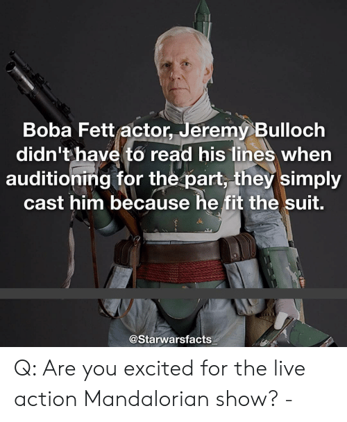 boba: Boba Fett actor, Jeremy Bulloch  didn't have to read his lines when  auditioning for the part, they simply  cast him because he fit the suit.  @Starwarsfacts Q: Are you excited for the live action Mandalorian show? -