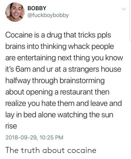 Being Alone, Brains, and Cocaine: BOBBY  @fuckboybobby  Cocaine is a drug that tricks ppls  brains into thinking whack people  are entertaining next thing you know  it's 6am and ur at a strangers house  halfway through brainstorming  about opening a restaurant then  realize you hate them and leave and  lay in bed alone watching the sun  rise  2018-09-29, 10:25 PM The truth about cocaine