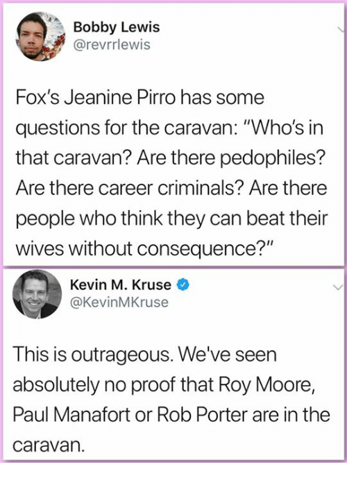 "Memes, Outrageous, and 🤖: Bobby Lewis  @revrrlewis  Fox's Jeanine Pirro has some  questions for the caravan: ""Who's in  that caravan? Are there pedophiles?  Are there career criminals? Are there  people who think they can beat their  wives without consequence?""  Kevin M. Kruse  @KevinMKruse  This is outrageous. We've seen  absolutely no proof that Roy Moore,  Paul Manafort or Rob Porter are in the  caravan."