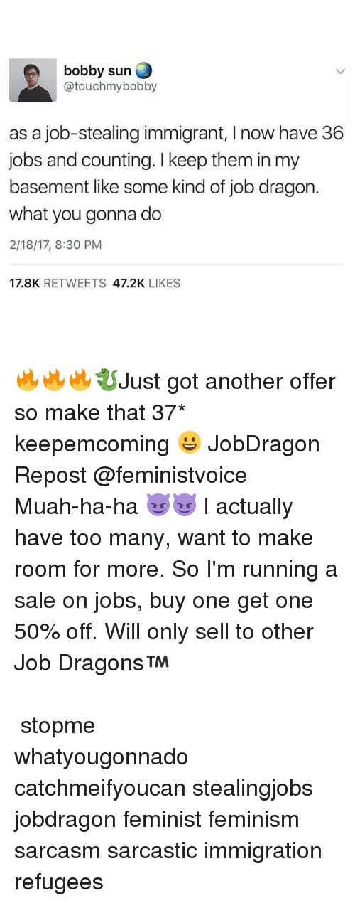 Feminization: bobby sun  atouchmybobby  as a job-stealing immigrant, Inow have 36  jobs and counting. keep them in my  basement like some kind of job dragon  what you gonna do  2/18/17, 8:30 PM  17.8K  RETWEETS  47.2K  LIKES 🔥🔥🔥🐉Just got another offer so make that 37* keepemcoming 😀 JobDragon Repost @feministvoice ・・・ Muah-ha-ha 😈😈 I actually have too many, want to make room for more. So I'm running a sale on jobs, buy one get one 50% off. Will only sell to other Job Dragons™ ⠀⠀⠀⠀⠀⠀⠀⠀⠀⠀⠀⠀⠀⠀⠀⠀⠀⠀⠀⠀⠀⠀⠀⠀⠀⠀⠀⠀ ⠀⠀⠀⠀⠀⠀⠀⠀⠀⠀⠀⠀⠀⠀⠀⠀⠀⠀⠀⠀⠀⠀⠀⠀⠀⠀⠀⠀ stopme whatyougonnado catchmeifyoucan stealingjobs jobdragon feminist feminism sarcasm sarcastic immigration refugees