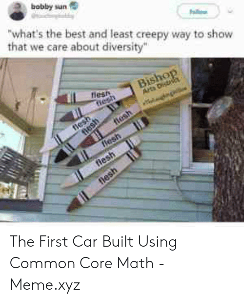 Common Core Math Meme: bobby sun  what's the best and least creepy way to show  that we care about diversity  riest The First Car Built Using Common Core Math - Meme.xyz