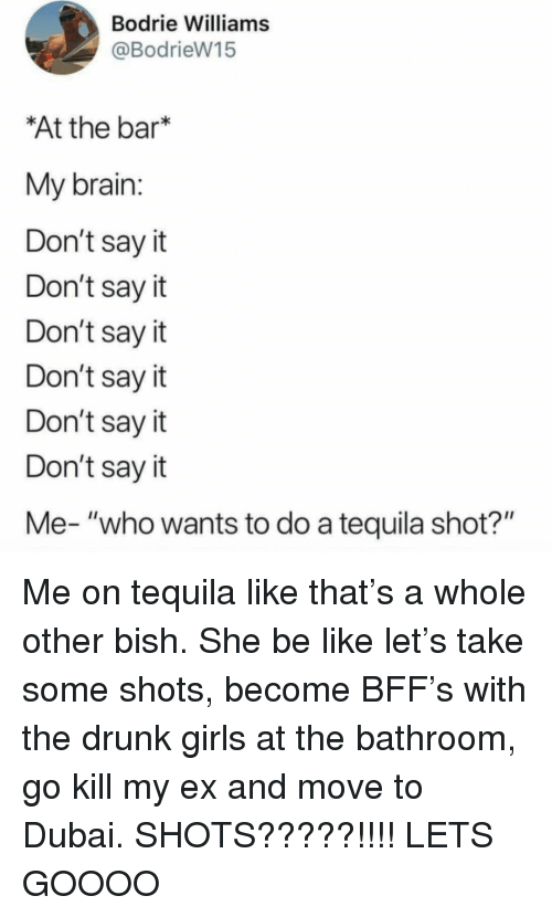 "Be Like, Drunk, and Girls: Bodrie Williams  @BodrieW15  At the bar*  My brain  Don't say it  Don't say it  Don't say it  Don't say it  Don't sayit  Don't say it  Me- ""who wants to do a tequila shot?"" Me on tequila like that's a whole other bish. She be like let's take some shots, become BFF's with the drunk girls at the bathroom, go kill my ex and move to Dubai. SHOTS?????!!!! LETS GOOOO"