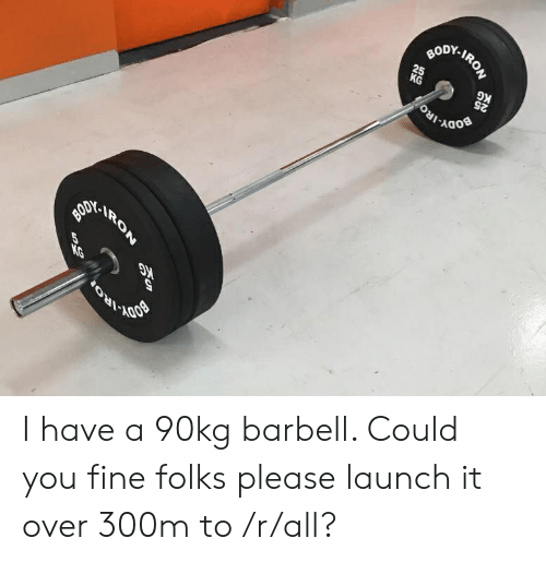 Iro, Iron, and All: BODY-IRON  25  KG  G  25  AODY  IRO  RON I have a 90kg barbell. Could you fine folks please launch it over 300m to /r/all?