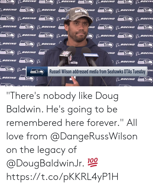 """Legacy: BOEING  BOEIN  BOEING  BOEING  BOEING  EING  BOEINC  BOEING  BOEINC  BOEIN  BOEING  BOEING  ING  BOEING  BOEINC  BOL  BOEINC  BOEIN  BOEING  BOEINGC  BOEINC  BOEINC  INC  BOEIN  BOEING  BOEING  FIN  Russell Wilson addressed media from Seahawks OTAS Tuesday  BOEING  BOEING """"There's nobody like Doug Baldwin. He's going to be remembered here forever.""""  All love from @DangeRussWilson on the legacy of @DougBaldwinJr. 💯 https://t.co/pKKRL4yP1H"""