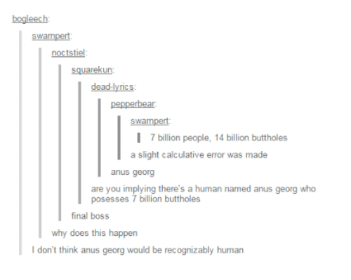Final Boss, Lyrics, and Human: bogleech  swampert  noctstiel  squarekun:  dead-lyrics  pepperbear  l 7 billion people, 14 billion buttholes  a slight calculative error was made  anus georg  are you implying there's a human named anus georg who  posesses 7 billion buttholes  final boss  why does this happen  I don't think anus georg would be recognizably human