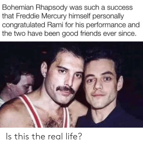 Rhapsody: Bohemian Rhapsody was such a success  that Freddie Mercury himself personally  congratulated Rami for his performance and  the two have been good friends ever since. Is this the real life?