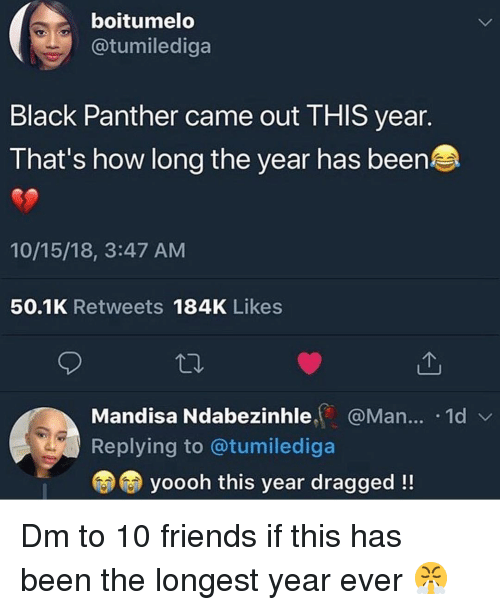 Friends, Memes, and Black: boitumelo  @tumilediga  Black Panther came out THIS year.  That's how long the year has been  10/15/18, 3:47 AM  50.1K Retweets 184K Likes  Mandisa Ndabezinhle@Man... .1d  Replying to @tumilediga  yoooh this year dragged!! Dm to 10 friends if this has been the longest year ever 😤