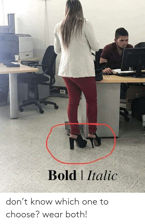 which one: Bold Italic don't know which one to choose? wear both!