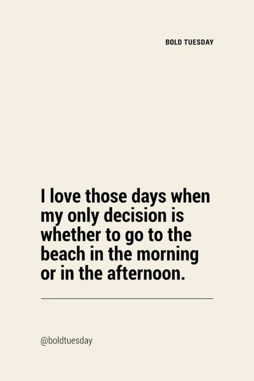 My Only: BOLD TUESDAY  I love those days when  my only decision is  whether to go to the  beach in the morning  or in the afternoon.  @boldtuesday