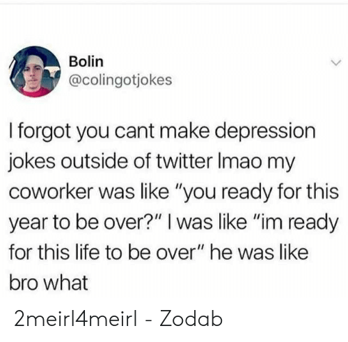 """Life, Twitter, and Depression: Bolin  @colingotjokes  I forgot you cant make depression  jokes outside of twitter Imao my  coworker was like """"you ready for this  year to be over?"""" I was like """"im ready  for this life to be over"""" he was like  bro what 2meirl4meirl - Zodab"""