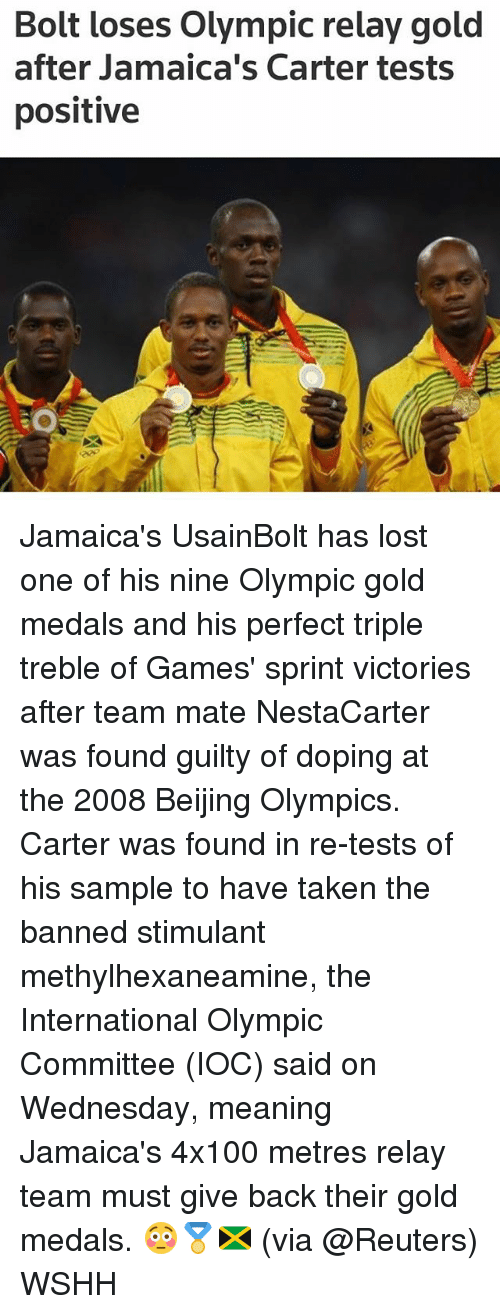 Beijing, Memes, and Jamaica: Bolt loses Olympic relay gold  after Jamaica's Carter tests  positive Jamaica's UsainBolt has lost one of his nine Olympic gold medals and his perfect triple treble of Games' sprint victories after team mate NestaCarter was found guilty of doping at the 2008 Beijing Olympics. Carter was found in re-tests of his sample to have taken the banned stimulant methylhexaneamine, the International Olympic Committee (IOC) said on Wednesday, meaning Jamaica's 4x100 metres relay team must give back their gold medals. 😳🏅🇯🇲 (via @Reuters) WSHH