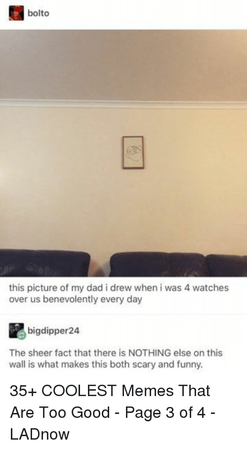 Dad, Funny, and Memes: bolto  this picture of my dad i drew when i was 4 watches  bigdipper24  The sheer fact that there is NOTHING else on this  wall is what makes this both scary and funny. 35+ COOLEST Memes That Are Too Good - Page 3 of 4 - LADnow