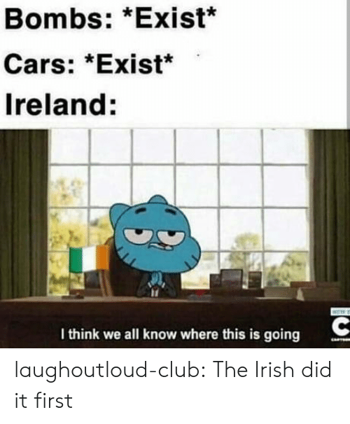 bombs: Bombs: *Exist*  Cars: *Exist*  Ireland:  I think we all know where this is going laughoutloud-club:  The Irish did it first