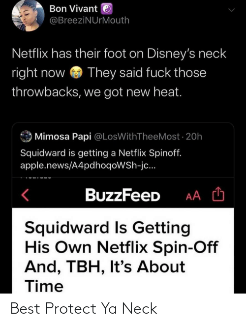 Protect: Bon Vivant e  @BreeziNUrMouth  Netflix has their foot on Disney's neck  right now  They said fuck those  throwbacks, we got new heat.  Mimosa Papi @LosWithTheeMost · 20h  Squidward is getting a Netflix Spinoff.  apple.news/A4pdhoqoWSh-jc...  BuzzFeeD  Squidward Is Getting  His Own Netflix Spin-Off  And, TBH, It's About  Time Best Protect Ya Neck