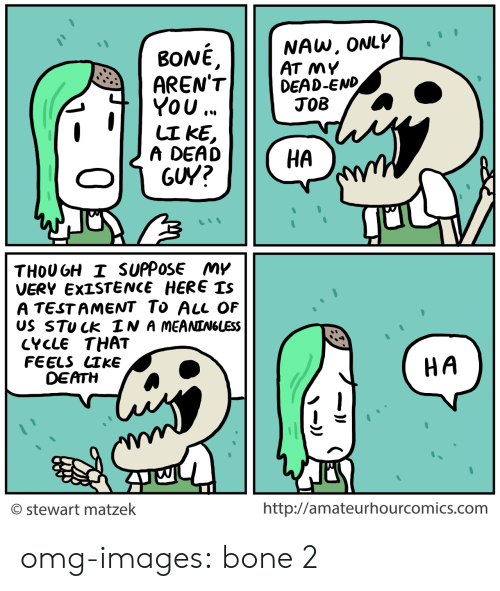 Omg, Tumblr, and Blog: BONE,  RENT  YOU.  NAW, ONLY  AT MY  DEAD-END  A DEAD  HA  THOU GH I SUPPOSE My  VERY EXISTENCE HERE Is  A TESTAMENT To AlL OF  US STUCk IN A MEANIN6UESS  CYCLE THAT  FEELS СТКЕ  DEATH  HA  © stewart matzek  http://amateurhourcomics.com omg-images:  bone 2