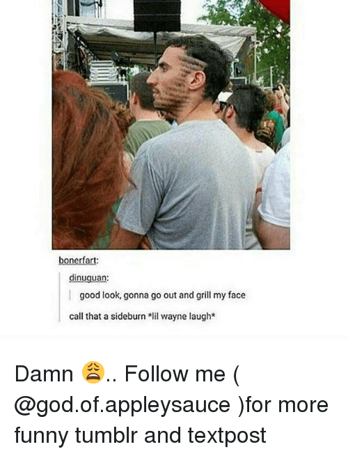 grills: bonerfart  dinuguan  good look, gonna go out and grill my face  call that a sideburn lil wayne laugh* Damn 😩.. Follow me ( @god.of.appleysauce )for more funny tumblr and textpost