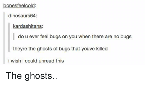 Tumblr, Ghosts, and You: bonesfeelcold:  dinosaurs64:  kardashitans:  do u ever feel bugs on you when there are no bugs  theyre the ghosts of bugs that youve killed  i wish i could unread this
