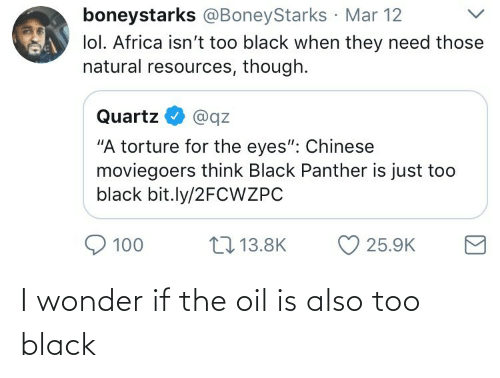 "Africa: boneystarks @BoneyStarks Mar 12  lol. Africa isn't too black when they need those  natural resources, though.  Quartz  @qz  ""A torture for the eyes"": Chinese  moviegoers think Black Panther is just too  black bit.ly/2FCWZPC  17 13.8K  100  25.9K I wonder if the oil is also too black"