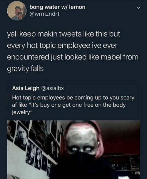 "Tweets: bong water w/ lemon  @wrmzndrt  yall keep makin tweets like this but  every hot topic employee ive ever  encountered just looked like mabel from  gravity falls  Asia Leigh @asialbx  Hot topic employees be coming up to you scary  af like ""it's buy one get one free on the body  jewelry"""