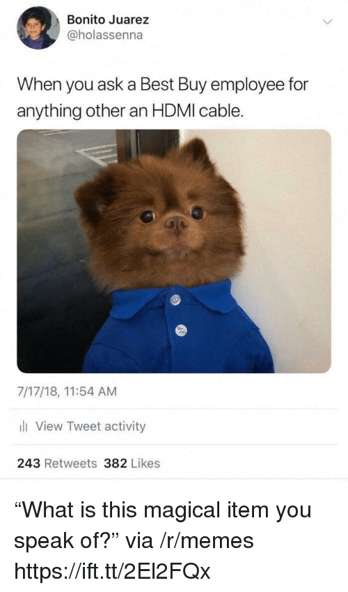 """Best Buy, Memes, and Best: Bonito Juarez  @holassenna  When you ask a Best Buy employee for  anything other an HDMI cable.  7/17/18, 11:54 AM  li View Tweet activity  243 Retweets 382 Likes """"What is this magical item you speak of?"""" via /r/memes https://ift.tt/2El2FQx"""