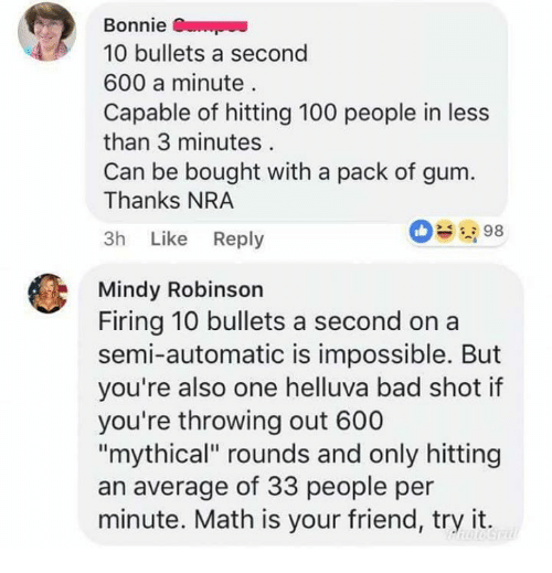 """Anaconda, Bad, and Memes: Bonnie  10 bullets a second  600 a minute  Capable of hitting 100 people in less  than 3 minutes  Can be bought with a pack of gum.  Thanks NRA  3h Like Reply  098  Mindy Robinson  Firing 10 bullets a second on a  semi-automatic is impossible. But  you're also one helluva bad shot if  you're throwing out 600  """"mythical"""" rounds and only hitting  an average of 33 people per  minute. Math is your friend, try it."""