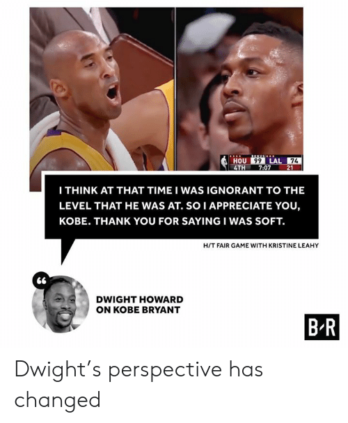 Dwight Howard, Ignorant, and Kobe Bryant: BONUS  HOU 99 LAL 74  7:07  4TH  21  ITHINK AT THAT TIME I WAS IGNORANT TO THE  LEVEL THAT HE WAS AT. SO I APPRECIATE YOU,  KOBE. THANK YOU FOR SAYING I WAS SOFT.  H/T FAIR GAME WITH KRISTINE LEAHY  DWIGHT HOWARD  ON KOBE BRYANT  B-R Dwight's perspective has changed