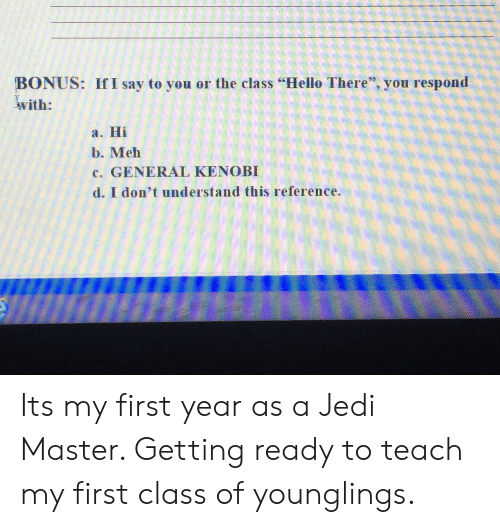 """younglings: BONUS: If I say to you or the class """"Hello There"""", you respond  with:  a. Hi  b. Meh  c. GENERAL KENOBI  d. I don't understand this reference. Its my first year as a Jedi Master. Getting ready to teach my first class of younglings."""