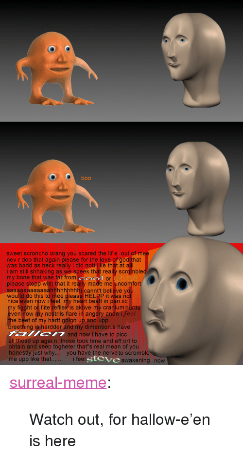 """beet: boo  sweet scroncho orang you scared the lif e out of m  nev r doo that again please for the love of god that  was badd as heck really i did nott like that at  i am still shhaking as we speek that really scromble  my bone that was far from O or  please stopp with that it really made me uncomfort  aaaaaaaaaaaaahhhhhhhhhi cannt't believe you  woulld do this to mee please HELPP it was not  nice even now i feel my heart beatt in pan.iic  y figght or flite refillex is aktive my cranium hurtts  ven now my nostrils flare in angery andn i feel  e beet of my hartt goign up and upp  eething is hardder and my dimention.s have  and now i have to picc  all those up agai.n those took time and eff,ort to  obtain and keep togheter that's real mean of you  honestly just why.. you have the nerve to scromble  me upp like that.  i feel  gteve  awakening now <p><a href=""""https://surreal-meme.tumblr.com/post/166990903604/watch-out-for-hallow-een-is-here"""" class=""""tumblr_blog"""">surreal-meme</a>:</p>  <blockquote><p>Watch out, for hallow-e'en is here</p></blockquote>"""