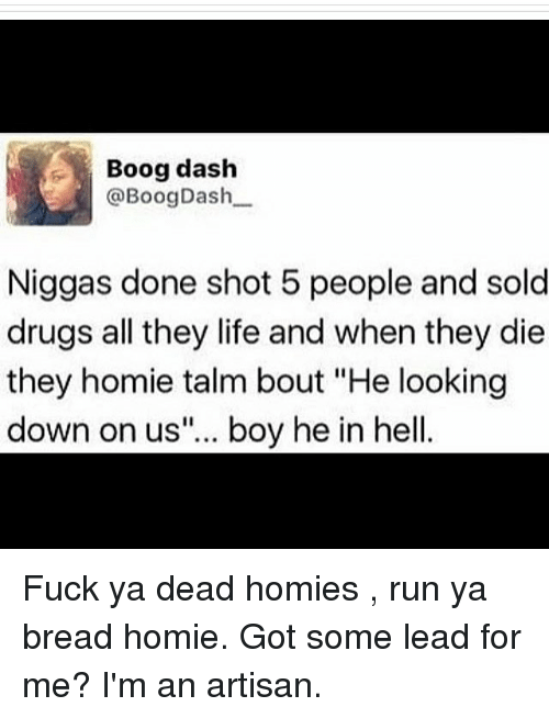 "Dank Memes, Got, and Dash: Boog dash  @Boog Dash  Niggas done shot 5 people and sold  drugs all they life and when they die  they homie talm bout ""He looking  down on us""... boy he in hell Fuck ya dead homies , run ya bread homie. Got some lead for me? I'm an artisan."