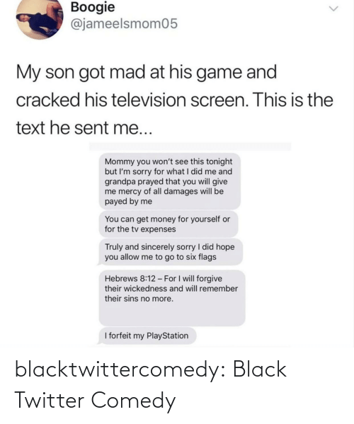 Mercy: Boogie  @jameelsmom05  My son got mad at his game and  cracked his television screen. This is the  text he sent me...  Mommy you won't see this tonight  but I'm sorry for what I did me and  grandpa prayed that you will give  me mercy of all damages will be  payed by me  You can get money for yourself or  for the tv expenses  Truly and sincerely sorry I did hope  you allow me to go to six flags  Hebrews 8:12 - For I will forgive  their wickedness and will remember  their sins no more.  I forfeit my PlayStation blacktwittercomedy:  Black Twitter Comedy