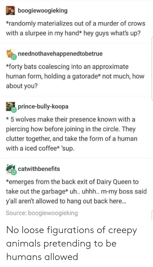 Animals, Creepy, and Gatorade: boogiewoogieking  randomly materializes out of a murder of crows  with a slurpee in my hand* hey guys what's up?  neednothavehappenedtobetrue  *forty bats coalescing into an approximate  human form, holding a gatorade* not much, how  about you?  prince-bully-koopa  *5 wolves make their presence known with a  piercing how before joining in the circle. They  clutter together, and take the form of a human  with a iced coffee* 'sup.  catwithbenefits  *emerges from the back exit of Dairy Queen to  take out the garbagex uh. uhhh.. m-my boss said  y'all aren't allowed to hang out back here...  Source: boogiewoogieking No loose figurations of creepy animals pretending to be humans allowed